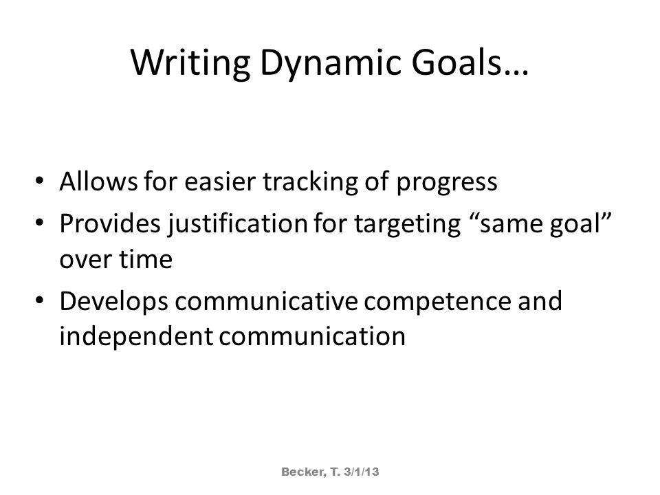 Writing Dynamic Goals… Allows for easier tracking of progress Provides justification for targeting same goal over time Develops communicative competence and independent communication Becker, T.