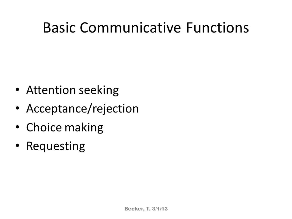Basic Communicative Functions Attention seeking Acceptance/rejection Choice making Requesting Becker, T.