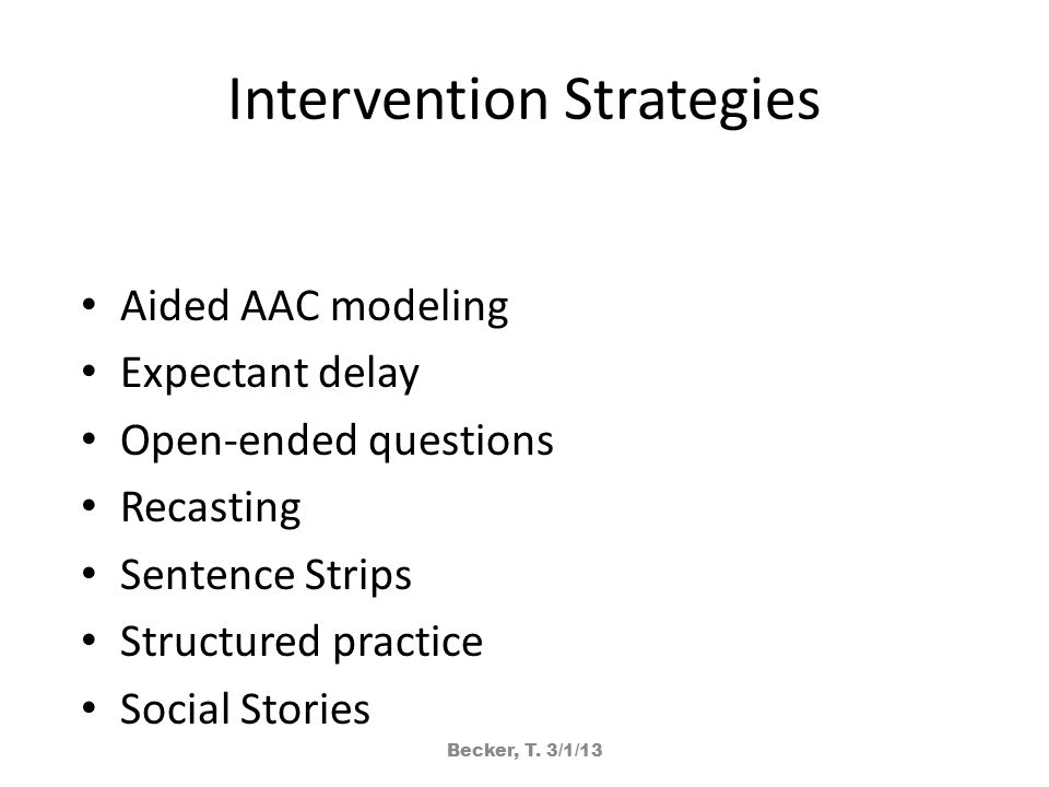 Intervention Strategies Aided AAC modeling Expectant delay Open-ended questions Recasting Sentence Strips Structured practice Social Stories Becker, T.