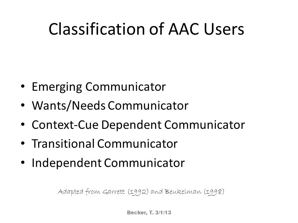 Classification of AAC Users Emerging Communicator Wants/Needs Communicator Context-Cue Dependent Communicator Transitional Communicator Independent Co