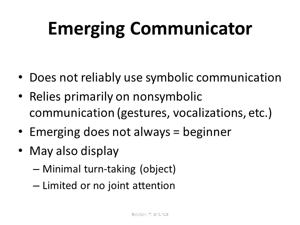 Emerging Communicator Does not reliably use symbolic communication Relies primarily on nonsymbolic communication (gestures, vocalizations, etc.) Emerging does not always = beginner May also display – Minimal turn-taking (object) – Limited or no joint attention Becker, T.