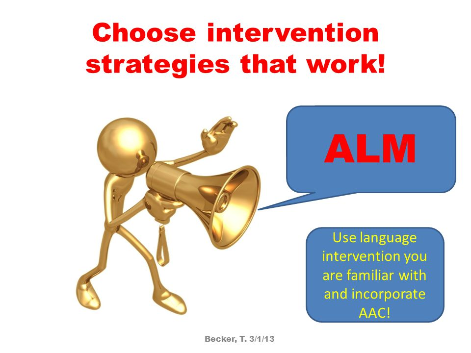 Choose intervention strategies that work! ALM Use language intervention you are familiar with and incorporate AAC! Becker, T. 3/1/13