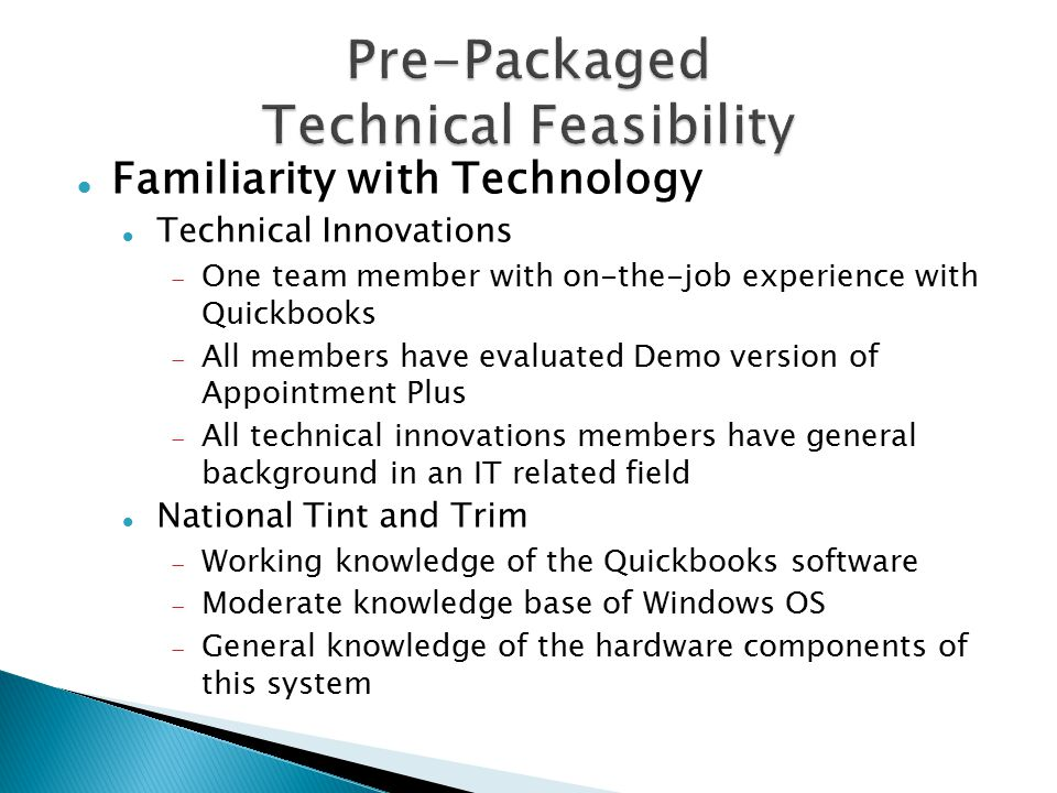 Familiarity with Technology Technical Innovations  One team member with on-the-job experience with Quickbooks  All members have evaluated Demo version of Appointment Plus  All technical innovations members have general background in an IT related field National Tint and Trim  Working knowledge of the Quickbooks software  Moderate knowledge base of Windows OS  General knowledge of the hardware components of this system