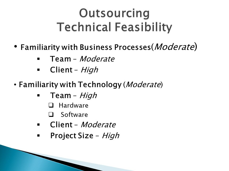 Outsourcing Technical Feasibility Familiarity with Business Processes (Moderate )  Team – Moderate  Client – High Familiarity with Technology (Moderate)  Team – High  Hardware  Software  Client – Moderate  Project Size – High