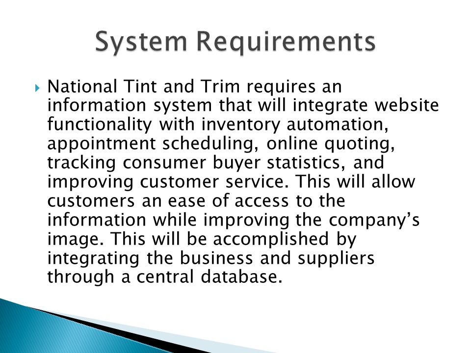  National Tint and Trim requires an information system that will integrate website functionality with inventory automation, appointment scheduling, online quoting, tracking consumer buyer statistics, and improving customer service.
