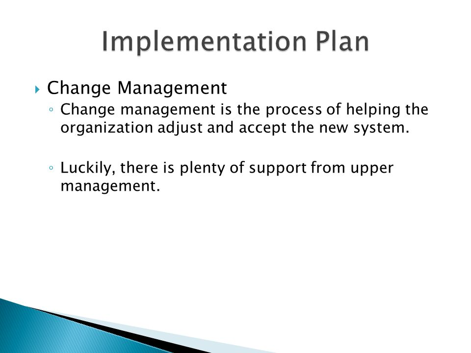  Change Management ◦ Change management is the process of helping the organization adjust and accept the new system.