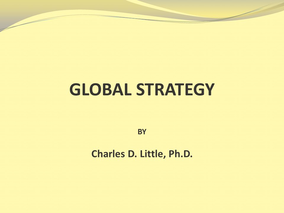 GLOBAL STRATEGY BY Charles D. Little, Ph.D.