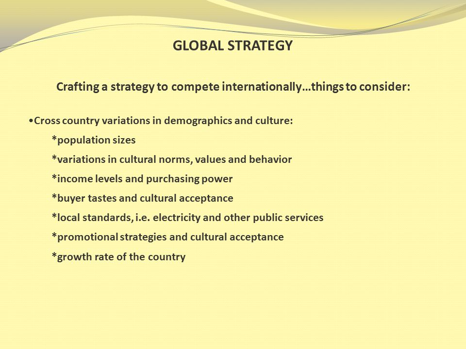 GLOBAL STRATEGY Crafting a strategy to compete internationally…things to consider: Cross country variations in demographics and culture: *population sizes *variations in cultural norms, values and behavior *income levels and purchasing power *buyer tastes and cultural acceptance *local standards, i.e.