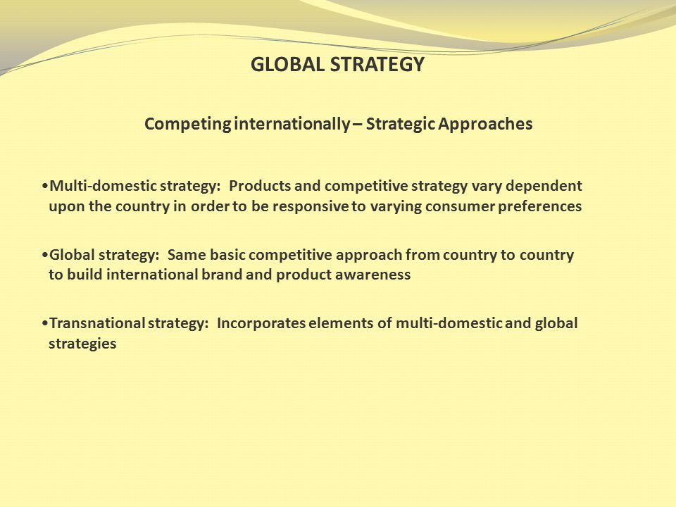 GLOBAL STRATEGY Competing internationally – Strategic Approaches Multi-domestic strategy: Products and competitive strategy vary dependent upon the country in order to be responsive to varying consumer preferences Global strategy: Same basic competitive approach from country to country to build international brand and product awareness Transnational strategy: Incorporates elements of multi-domestic and global strategies