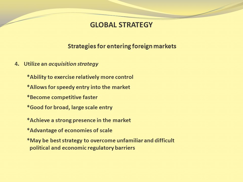GLOBAL STRATEGY Strategies for entering foreign markets 4.Utilize an acquisition strategy *Ability to exercise relatively more control *Allows for speedy entry into the market *Become competitive faster *Good for broad, large scale entry *Achieve a strong presence in the market *Advantage of economies of scale *May be best strategy to overcome unfamiliar and difficult political and economic regulatory barriers
