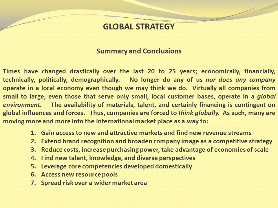 GLOBAL STRATEGY Summary and Conclusions Times have changed drastically over the last 20 to 25 years; economically, financially, technically, politically, demographically.