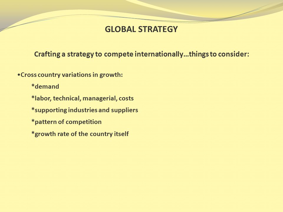 GLOBAL STRATEGY Crafting a strategy to compete internationally…things to consider: Cross country variations in the value-chain: *location based advantages *lapses and breakdowns *lack of control *productivity *talent *costs