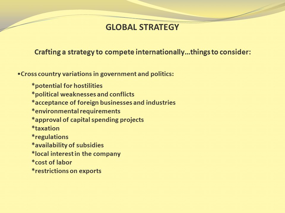 GLOBAL STRATEGY Crafting a strategy to compete internationally…things to consider: Cross country variations in economic policies and conditions: *rate of economic and industrial development *stability of the monetary system *fluctuations in the currency *lack of property rights *potential for loss of investment *inflation
