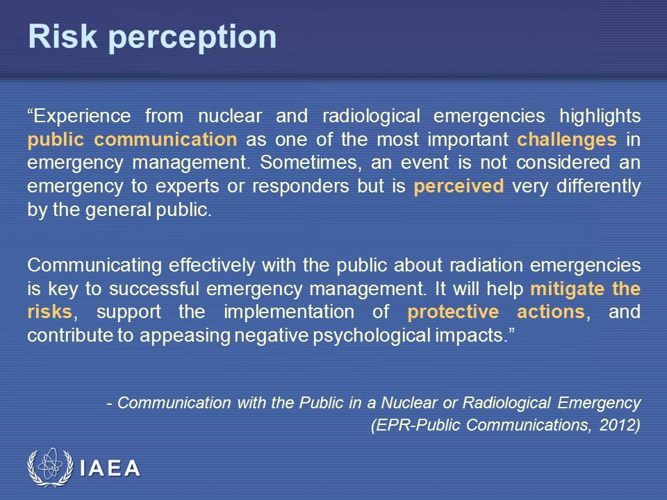 IAEA Risk perception Experience from nuclear and radiological emergencies highlights public communication as one of the most important challenges in emergency management.