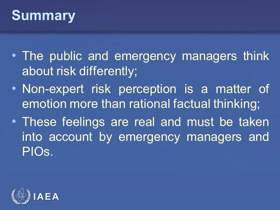 IAEA Summary The public and emergency managers think about risk differently; Non-expert risk perception is a matter of emotion more than rational factual thinking; These feelings are real and must be taken into account by emergency managers and PIOs.