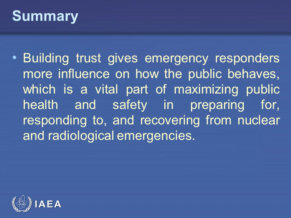 IAEA Summary Building trust gives emergency responders more influence on how the public behaves, which is a vital part of maximizing public health and safety in preparing for, responding to, and recovering from nuclear and radiological emergencies.