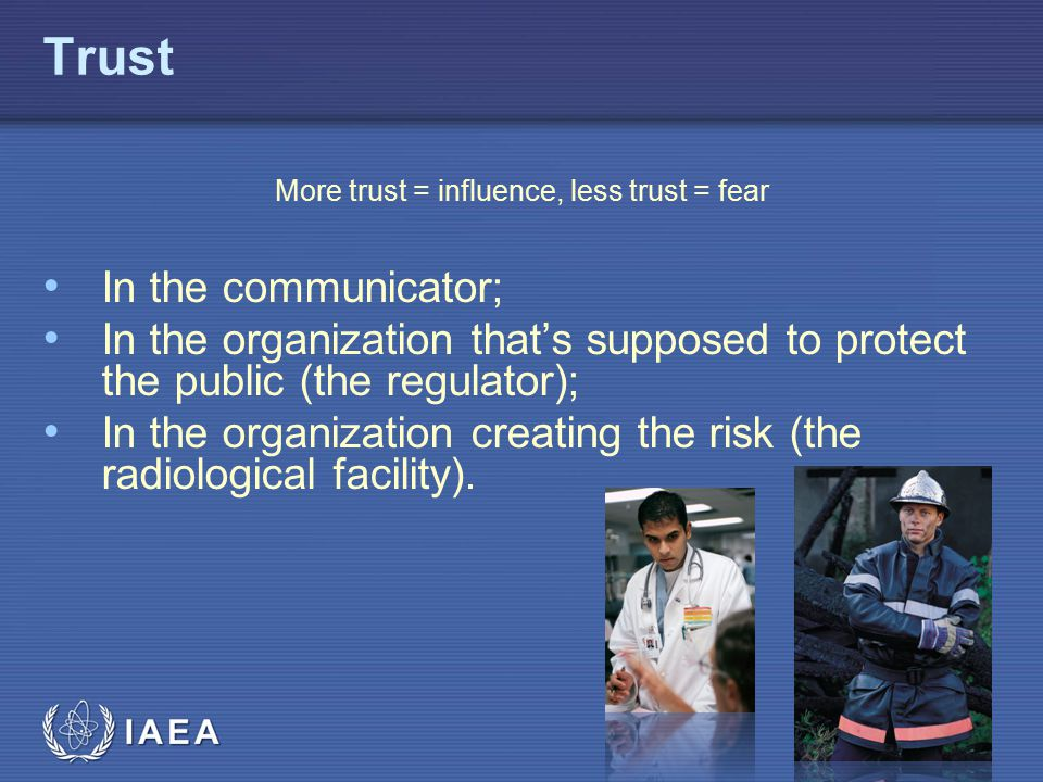 IAEA Trust More trust = influence, less trust = fear In the communicator; In the organization that's supposed to protect the public (the regulator); In the organization creating the risk (the radiological facility).
