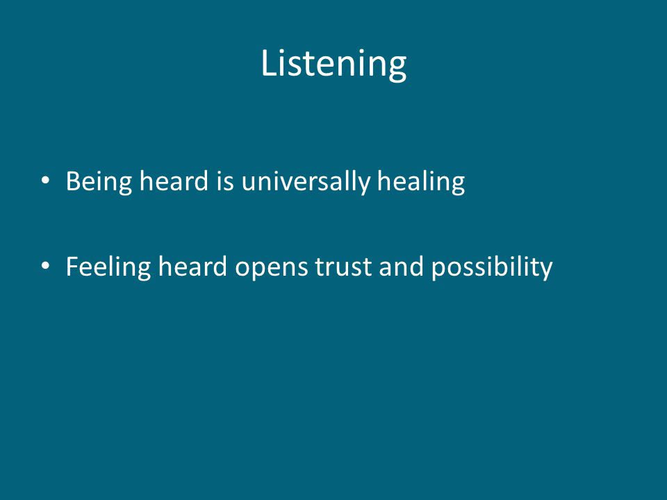 Listening Being heard is universally healing Feeling heard opens trust and possibility