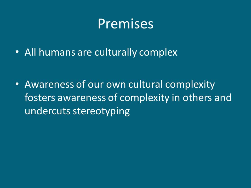 Premises All humans are culturally complex Awareness of our own cultural complexity fosters awareness of complexity in others and undercuts stereotyping