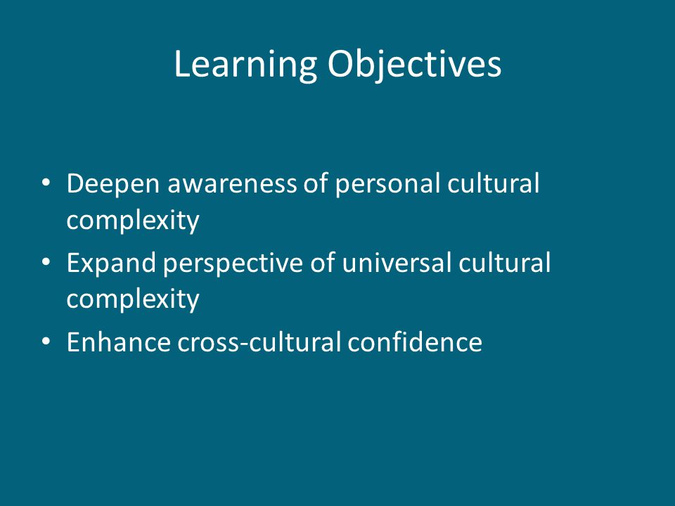 Learning Objectives Deepen awareness of personal cultural complexity Expand perspective of universal cultural complexity Enhance cross-cultural confidence