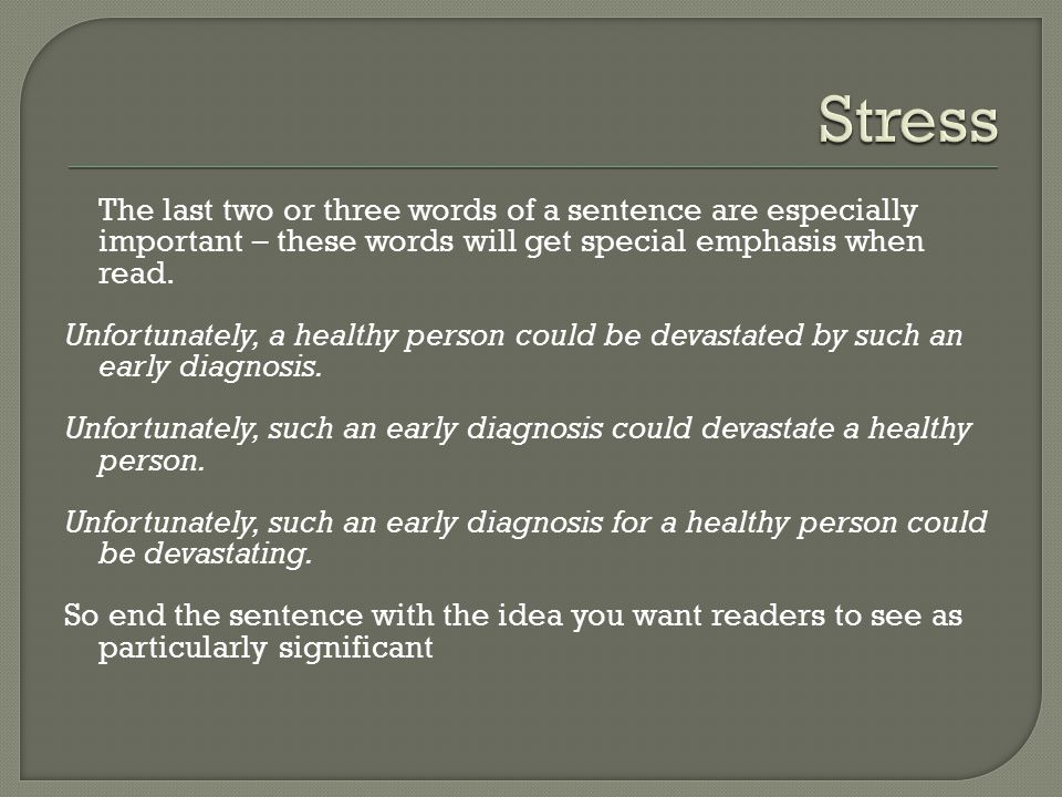 The last two or three words of a sentence are especially important – these words will get special emphasis when read.