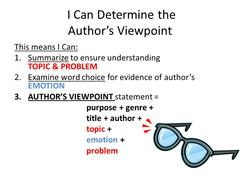 I Can Determine the Author's Viewpoint This means I Can: 1.Summarize to ensure understanding TOPIC & PROBLEM 2.Examine word choice for evidence of author's EMOTION 3.AUTHOR'S VIEWPOINT statement = purpose + genre + title + author + topic + emotion + problem