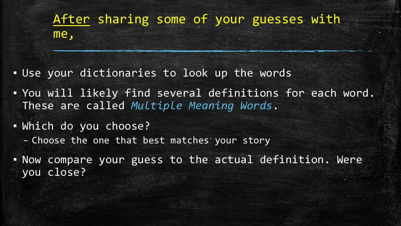 After sharing some of your guesses with me, ▪ Use your dictionaries to look up the words ▪ You will likely find several definitions for each word.