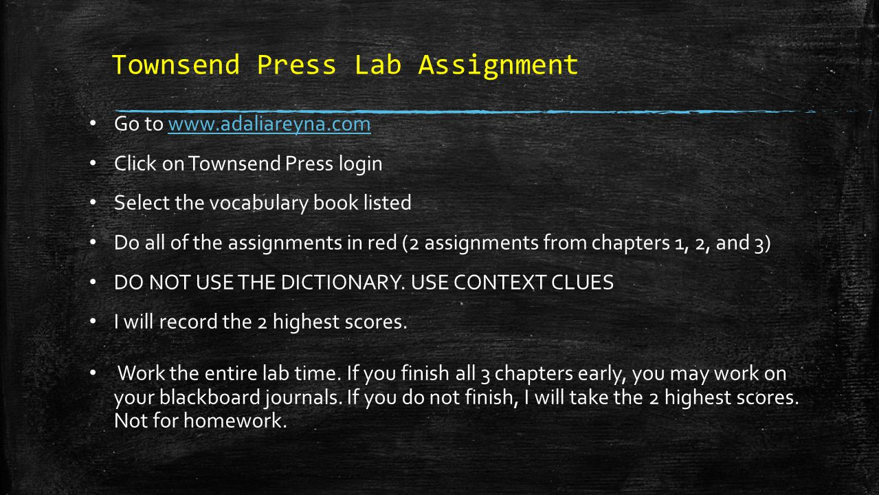 Townsend Press Lab Assignment Go to www.adaliareyna.comwww.adaliareyna.com Click on Townsend Press login Select the vocabulary book listed Do all of the assignments in red (2 assignments from chapters 1, 2, and 3) DO NOT USE THE DICTIONARY.