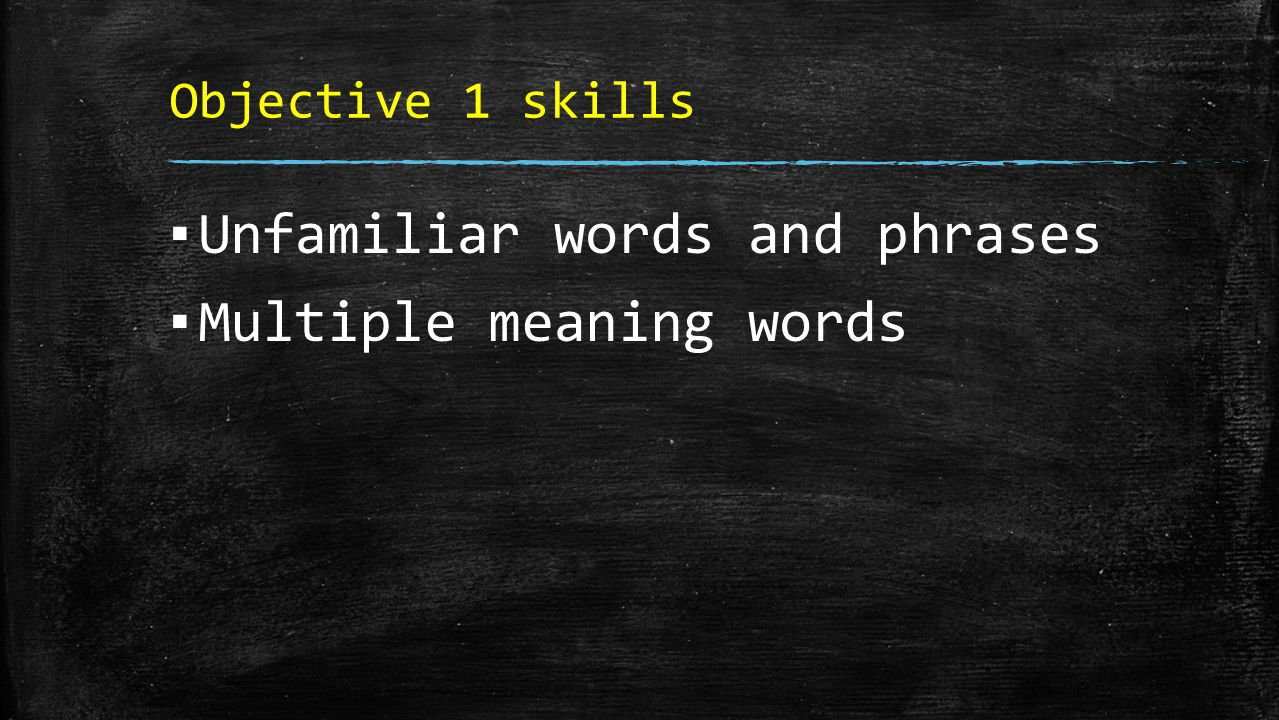 Objective 1 skills ▪ Unfamiliar words and phrases ▪ Multiple meaning words