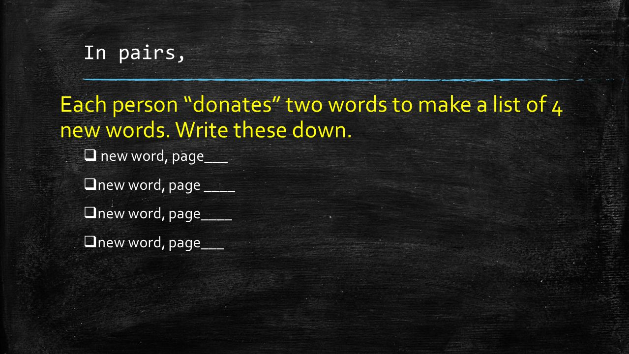 "In pairs, Each person ""donates"" two words to make a list of 4 new words. Write these down.  new word, page___  new word, page ____  new word, page_"