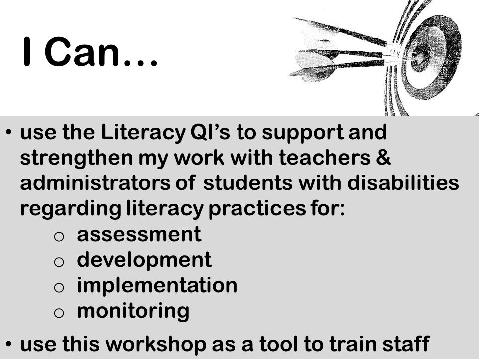 use the Literacy QI's to support and strengthen my work with teachers & administrators of students with disabilities regarding literacy practices for: o assessment o development o implementation o monitoring use this workshop as a tool to train staff I Can…