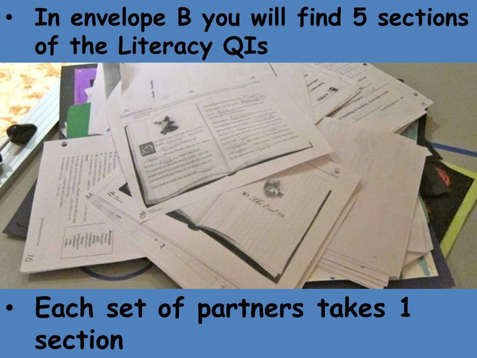 In envelope B you will find 5 sections of the Literacy QIs Each set of partners takes 1 section