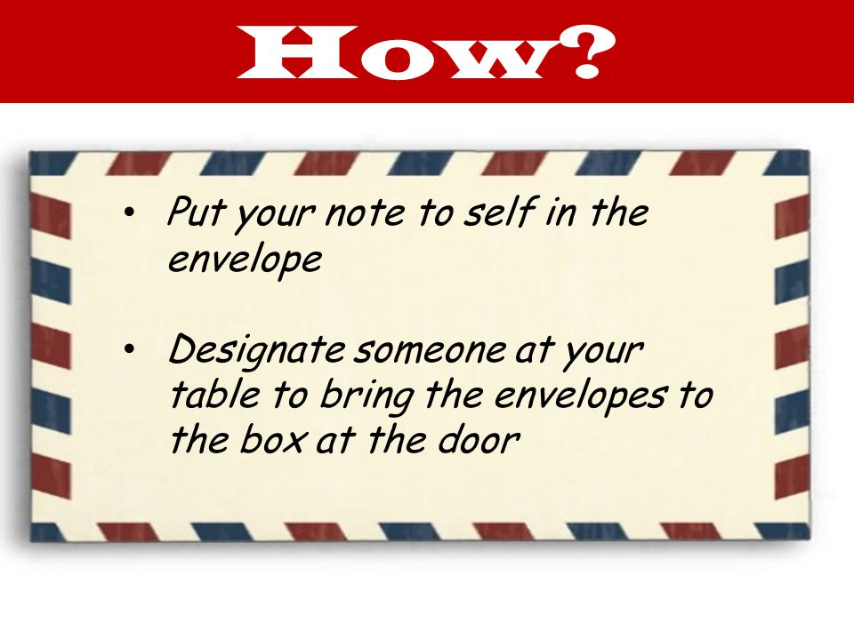 Put your note to self in the envelope Designate someone at your table to bring the envelopes to the box at the door How