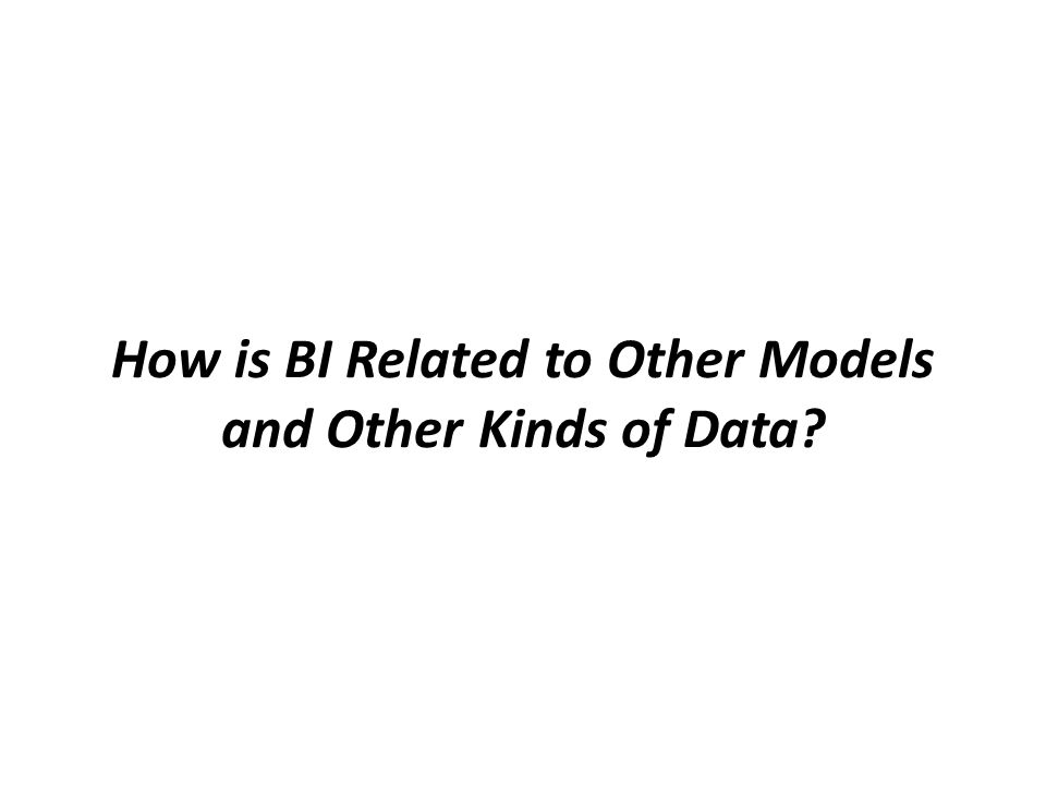How is BI Related to Other Models and Other Kinds of Data