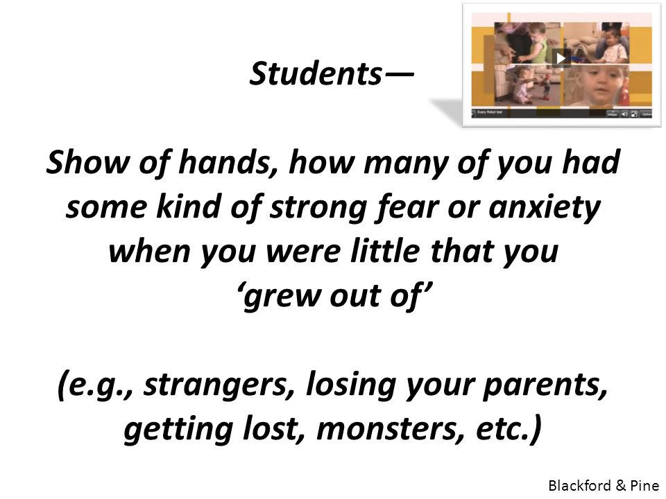 Students— Show of hands, how many of you had some kind of strong fear or anxiety when you were little that you 'grew out of' (e.g., strangers, losing your parents, getting lost, monsters, etc.) Blackford & Pine