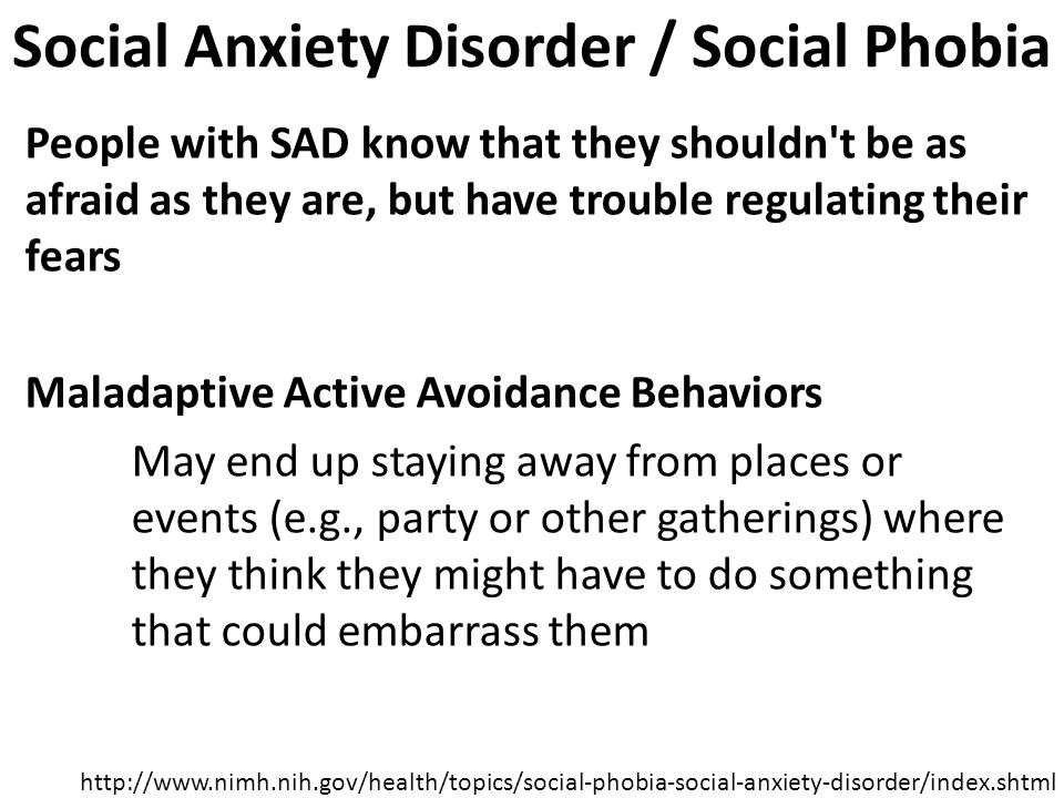 Social Anxiety Disorder / Social Phobia People with SAD know that they shouldn t be as afraid as they are, but have trouble regulating their fears Maladaptive Active Avoidance Behaviors May end up staying away from places or events (e.g., party or other gatherings) where they think they might have to do something that could embarrass them http://www.nimh.nih.gov/health/topics/social-phobia-social-anxiety-disorder/index.shtml
