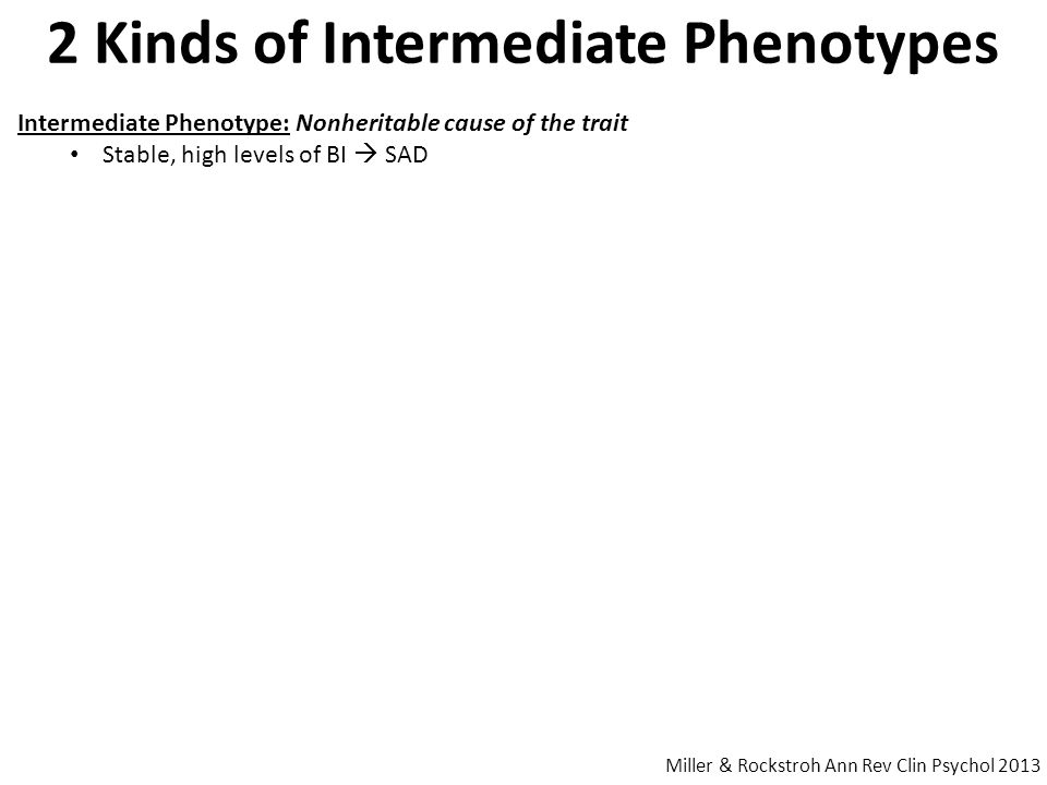 2 Kinds of Intermediate Phenotypes Miller & Rockstroh Ann Rev Clin Psychol 2013 Intermediate Phenotype: Nonheritable cause of the trait Stable, high levels of BI  SAD Endophenotype: Special Case I.P.