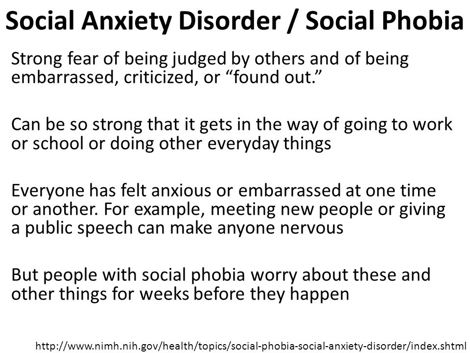 Social Anxiety Disorder / Social Phobia Strong fear of being judged by others and of being embarrassed, criticized, or found out. Can be so strong that it gets in the way of going to work or school or doing other everyday things Everyone has felt anxious or embarrassed at one time or another.