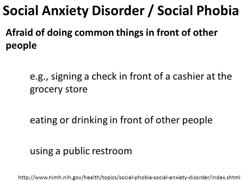 Social Anxiety Disorder / Social Phobia Afraid of doing common things in front of other people e.g., signing a check in front of a cashier at the grocery store eating or drinking in front of other people using a public restroom http://www.nimh.nih.gov/health/topics/social-phobia-social-anxiety-disorder/index.shtml