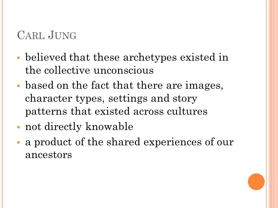C ARL J UNG  believed that these archetypes existed in the collective unconscious  based on the fact that there are images, character types, settings and story patterns that existed across cultures  not directly knowable  a product of the shared experiences of our ancestors