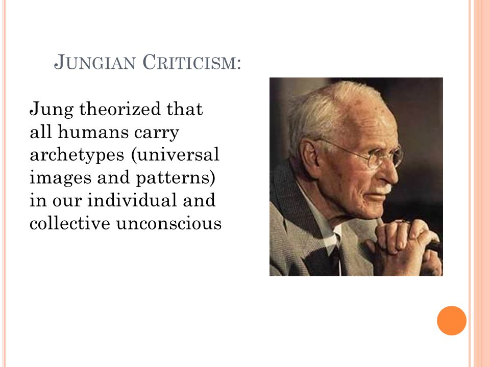 J UNGIAN C RITICISM : Jung theorized that all humans carry archetypes (universal images and patterns) in our individual and collective unconscious