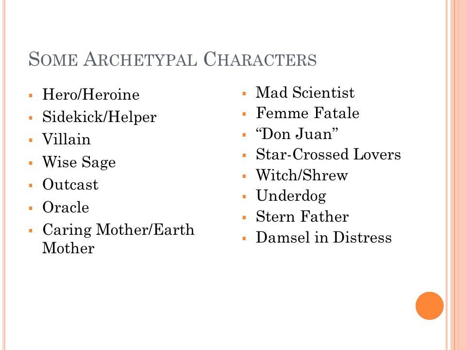 S OME A RCHETYPAL C HARACTERS  Hero/Heroine  Sidekick/Helper  Villain  Wise Sage  Outcast  Oracle  Caring Mother/Earth Mother  Mad Scientist  Femme Fatale  Don Juan  Star-Crossed Lovers  Witch/Shrew  Underdog  Stern Father  Damsel in Distress