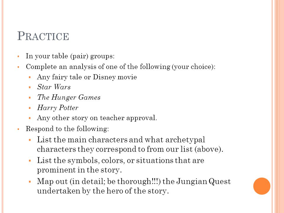P RACTICE  In your table (pair) groups:  Complete an analysis of one of the following (your choice):  Any fairy tale or Disney movie  Star Wars  The Hunger Games  Harry Potter  Any other story on teacher approval.