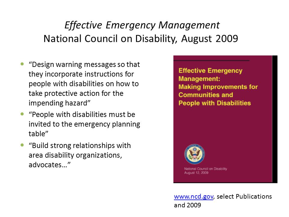 Effective Emergency Management National Council on Disability, August 2009 Design warning messages so that they incorporate instructions for people with disabilities on how to take protective action for the impending hazard People with disabilities must be invited to the emergency planning table Build strong relationships with area disability organizations, advocates… www.ncd.govwww.ncd.gov, select Publications and 2009