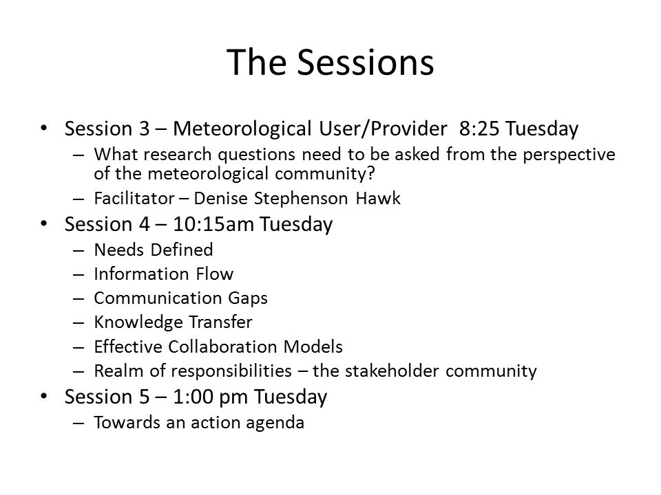 The Sessions Session 3 – Meteorological User/Provider 8:25 Tuesday – What research questions need to be asked from the perspective of the meteorological community.