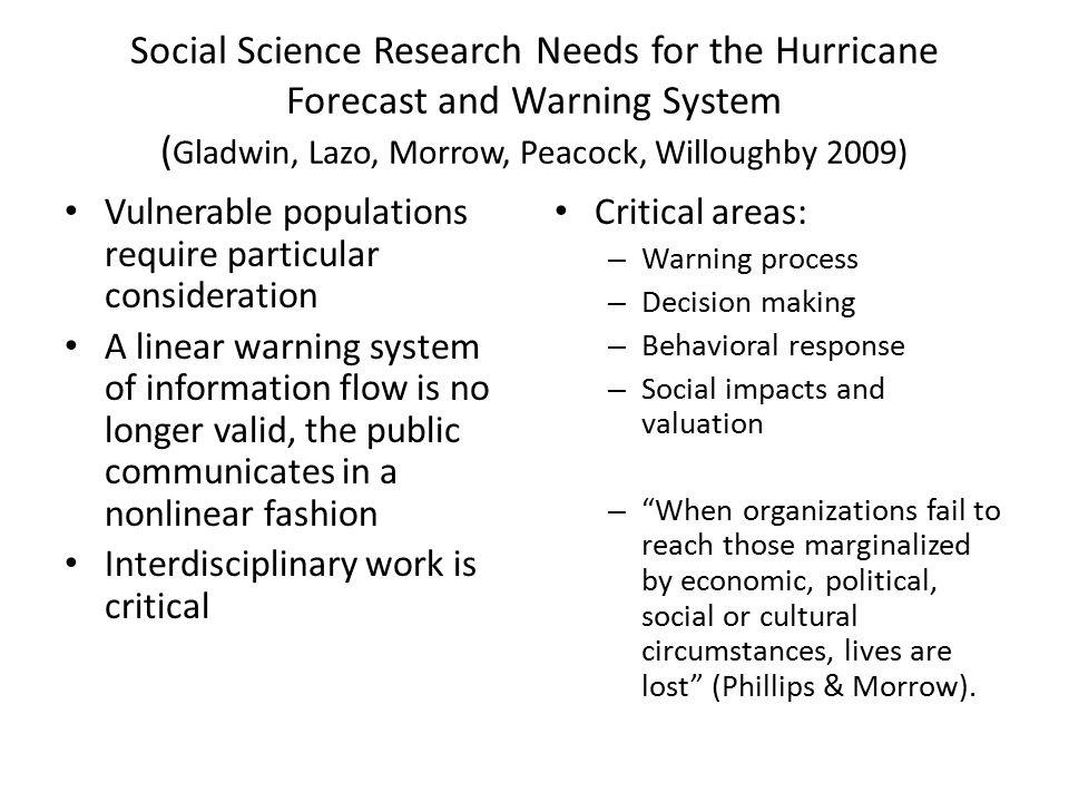 Social Science Research Needs for the Hurricane Forecast and Warning System ( Gladwin, Lazo, Morrow, Peacock, Willoughby 2009) Vulnerable populations require particular consideration A linear warning system of information flow is no longer valid, the public communicates in a nonlinear fashion Interdisciplinary work is critical Critical areas: – Warning process – Decision making – Behavioral response – Social impacts and valuation – When organizations fail to reach those marginalized by economic, political, social or cultural circumstances, lives are lost (Phillips & Morrow).