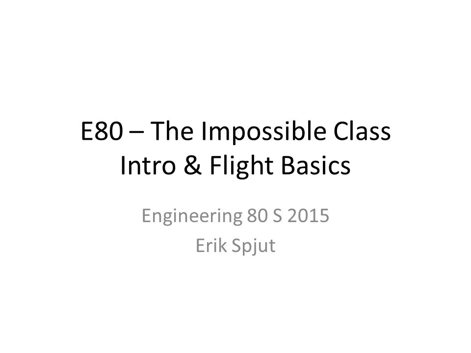 E80 – The Impossible Class Intro & Flight Basics Engineering 80 S 2015 Erik Spjut