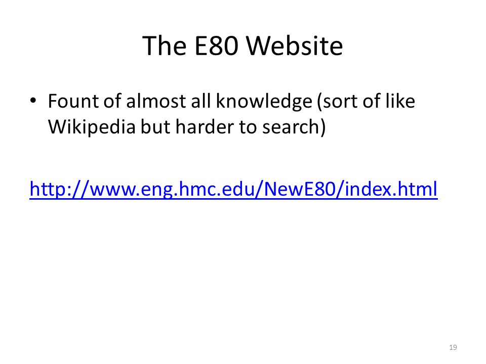 The E80 Website Fount of almost all knowledge (sort of like Wikipedia but harder to search) http://www.eng.hmc.edu/NewE80/index.html 19