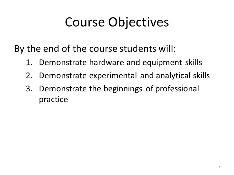 Course Objectives By the end of the course students will: 1.Demonstrate hardware and equipment skills 2.Demonstrate experimental and analytical skills 3.Demonstrate the beginnings of professional practice 3