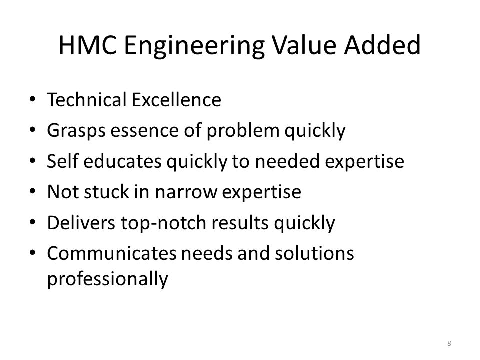 HMC Engineering Value Added Technical Excellence Grasps essence of problem quickly Self educates quickly to needed expertise Not stuck in narrow expertise Delivers top-notch results quickly Communicates needs and solutions professionally 8
